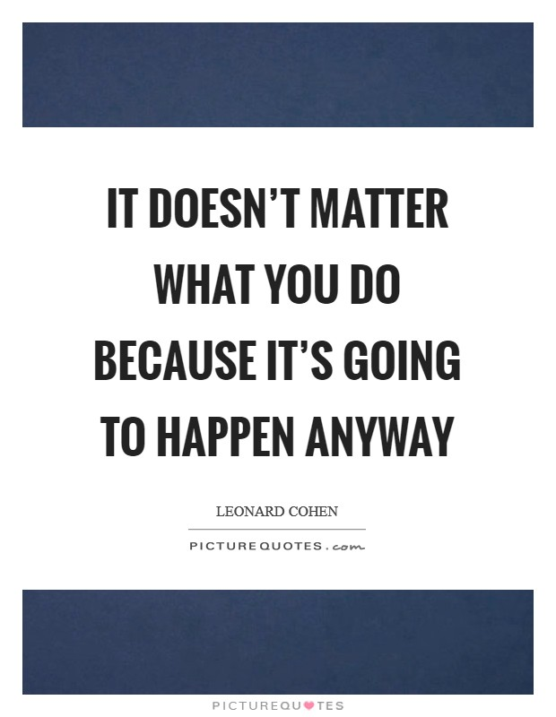It doesn't matter what you do because it's going to happen anyway Picture Quote #1