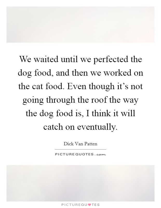 We waited until we perfected the dog food, and then we worked on the cat food. Even though it's not going through the roof the way the dog food is, I think it will catch on eventually Picture Quote #1