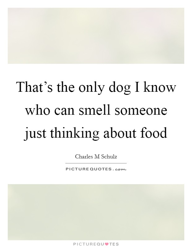 That's the only dog I know who can smell someone just thinking about food Picture Quote #1