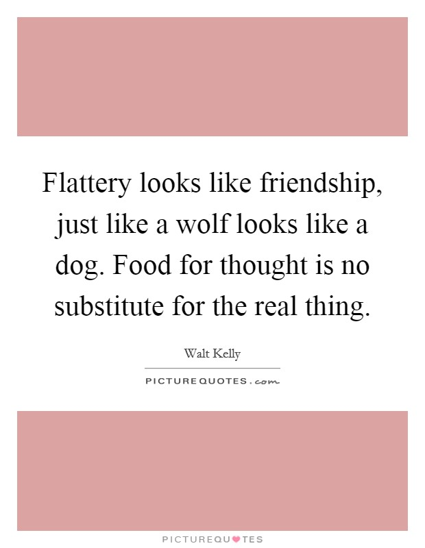 Flattery looks like friendship, just like a wolf looks like a dog. Food for thought is no substitute for the real thing Picture Quote #1
