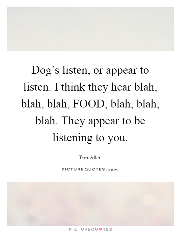 Dog's listen, or appear to listen. I think they hear blah, blah, blah, FOOD, blah, blah, blah. They appear to be listening to you Picture Quote #1
