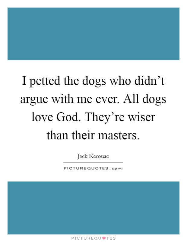 I petted the dogs who didn't argue with me ever. All dogs love God. They're wiser than their masters Picture Quote #1