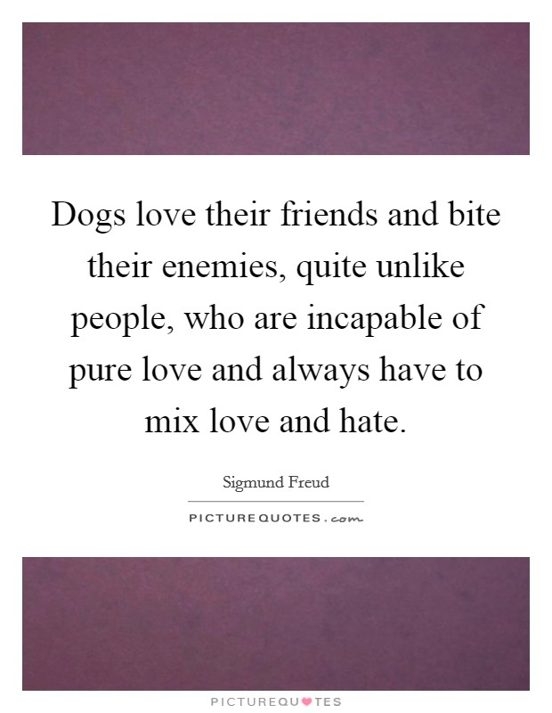 Dogs love their friends and bite their enemies, quite unlike people, who are incapable of pure love and always have to mix love and hate Picture Quote #1