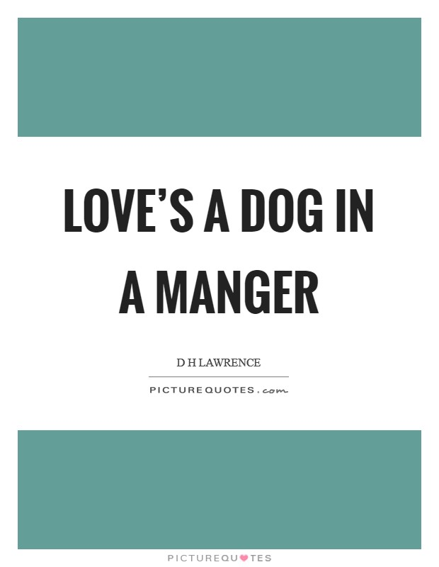 Love's a dog in a manger Picture Quote #1
