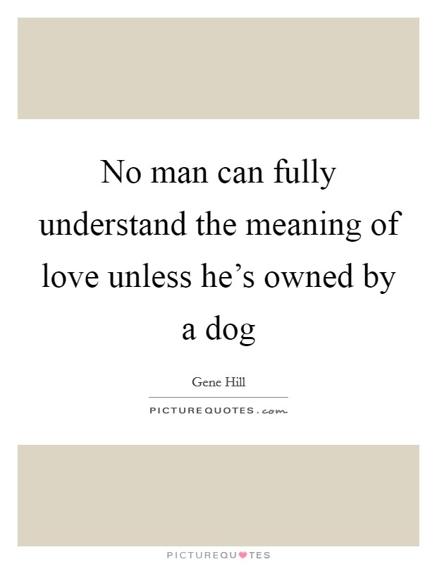 No man can fully understand the meaning of love unless he's