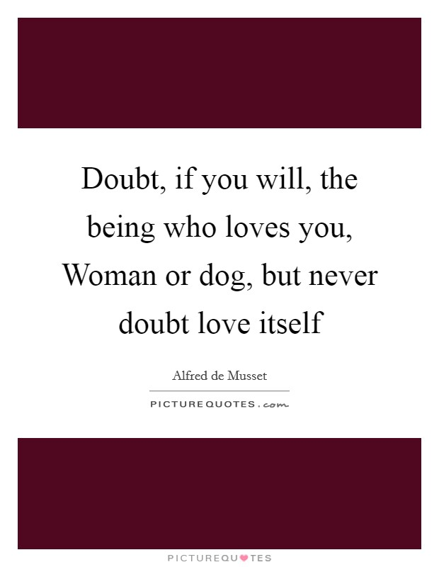Doubt, if you will, the being who loves you, Woman or dog, but never doubt love itself Picture Quote #1