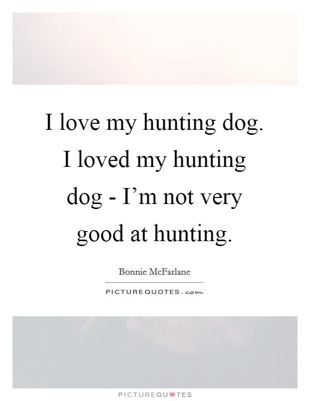 I love my hunting dog. I loved my hunting dog - I\'m not very ...