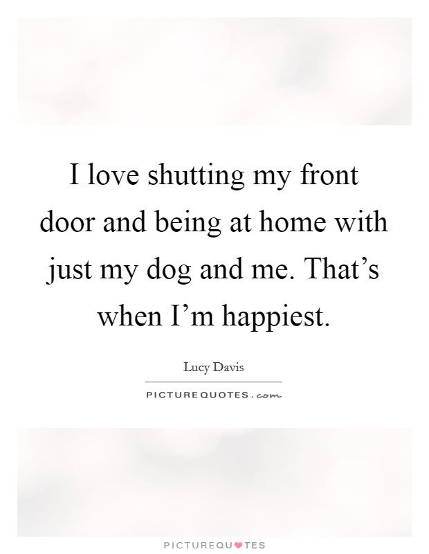 I love shutting my front door and being at home with just my dog and me. That's when I'm happiest Picture Quote #1