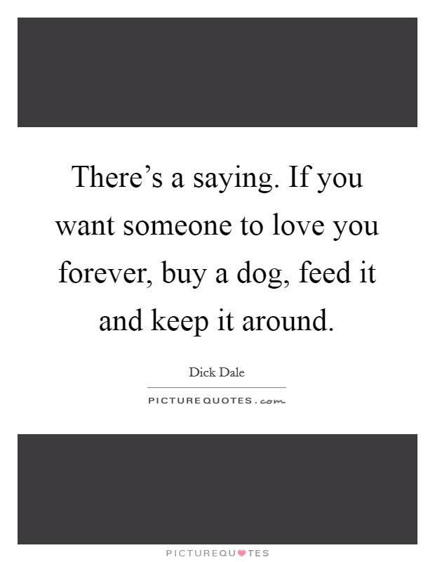 There's a saying. If you want someone to love you forever, buy a dog, feed it and keep it around. Picture Quote #1