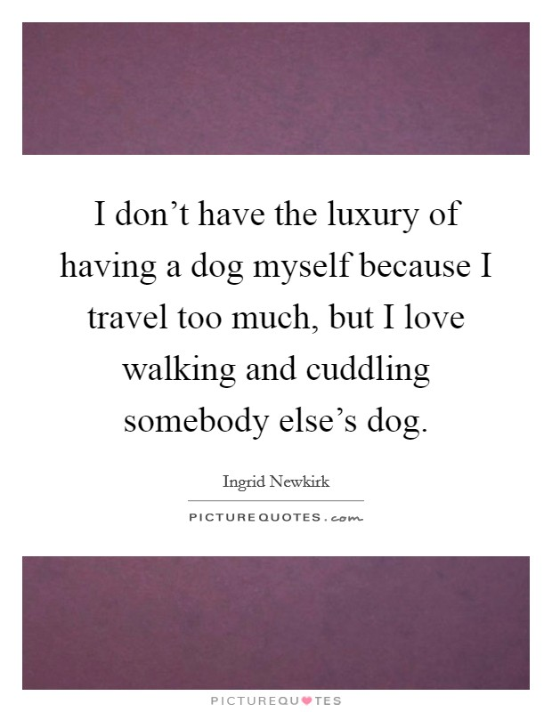 I don't have the luxury of having a dog myself because I travel too much, but I love walking and cuddling somebody else's dog Picture Quote #1