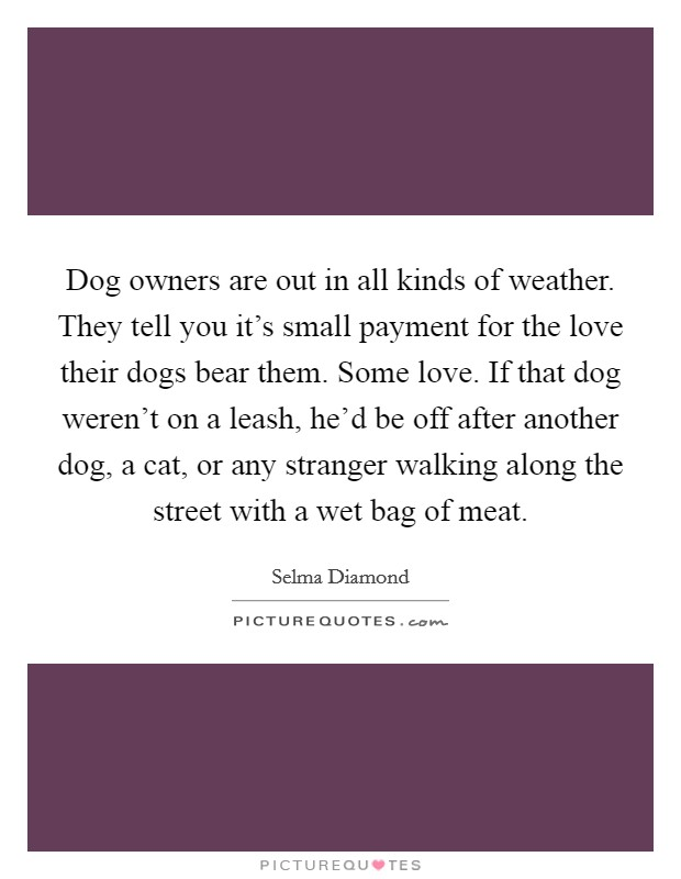 Dog owners are out in all kinds of weather. They tell you it's small payment for the love their dogs bear them. Some love. If that dog weren't on a leash, he'd be off after another dog, a cat, or any stranger walking along the street with a wet bag of meat Picture Quote #1