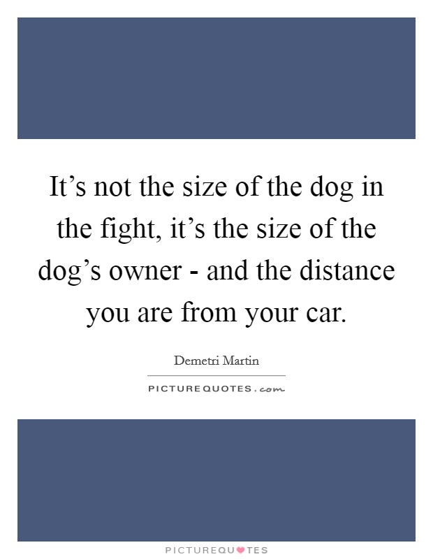 It's not the size of the dog in the fight, it's the size of the dog's owner - and the distance you are from your car Picture Quote #1