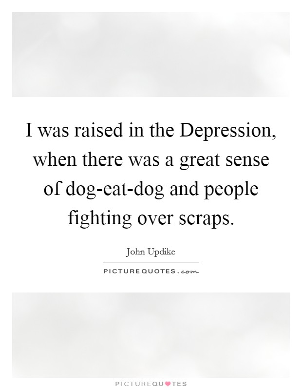I was raised in the Depression, when there was a great sense of dog-eat-dog and people fighting over scraps Picture Quote #1