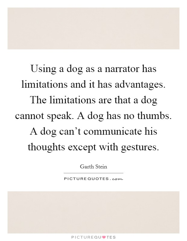 Using a dog as a narrator has limitations and it has advantages. The limitations are that a dog cannot speak. A dog has no thumbs. A dog can't communicate his thoughts except with gestures Picture Quote #1