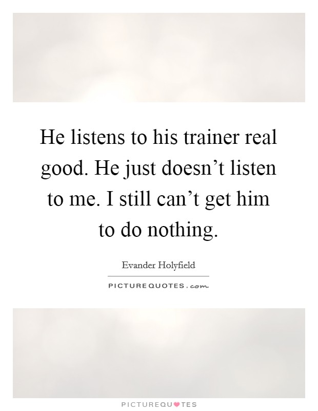 He listens to his trainer real good. He just doesn't listen to me. I still can't get him to do nothing Picture Quote #1
