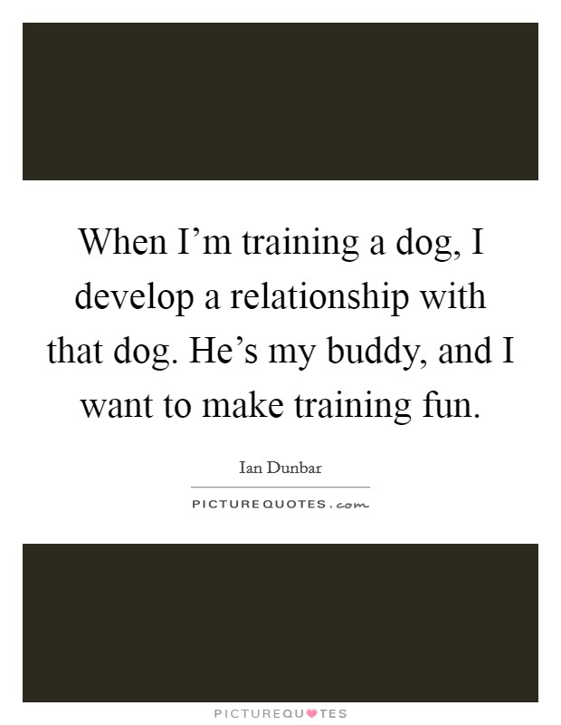 When I'm training a dog, I develop a relationship with that dog. He's my buddy, and I want to make training fun Picture Quote #1