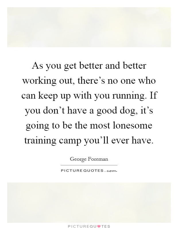 As you get better and better working out, there's no one who can keep up with you running. If you don't have a good dog, it's going to be the most lonesome training camp you'll ever have Picture Quote #1