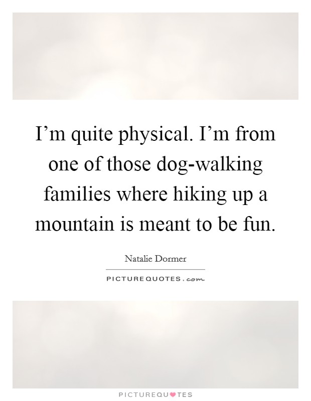 I'm quite physical. I'm from one of those dog-walking families where hiking up a mountain is meant to be fun Picture Quote #1