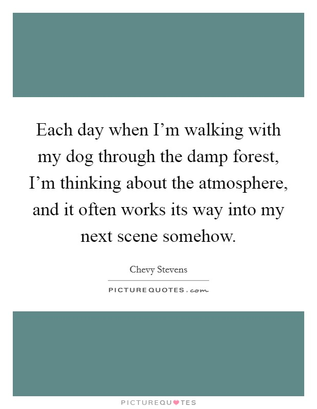 Each day when I'm walking with my dog through the damp forest, I'm thinking about the atmosphere, and it often works its way into my next scene somehow Picture Quote #1