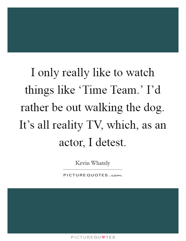 I only really like to watch things like 'Time Team.' I'd rather be out walking the dog. It's all reality TV, which, as an actor, I detest Picture Quote #1