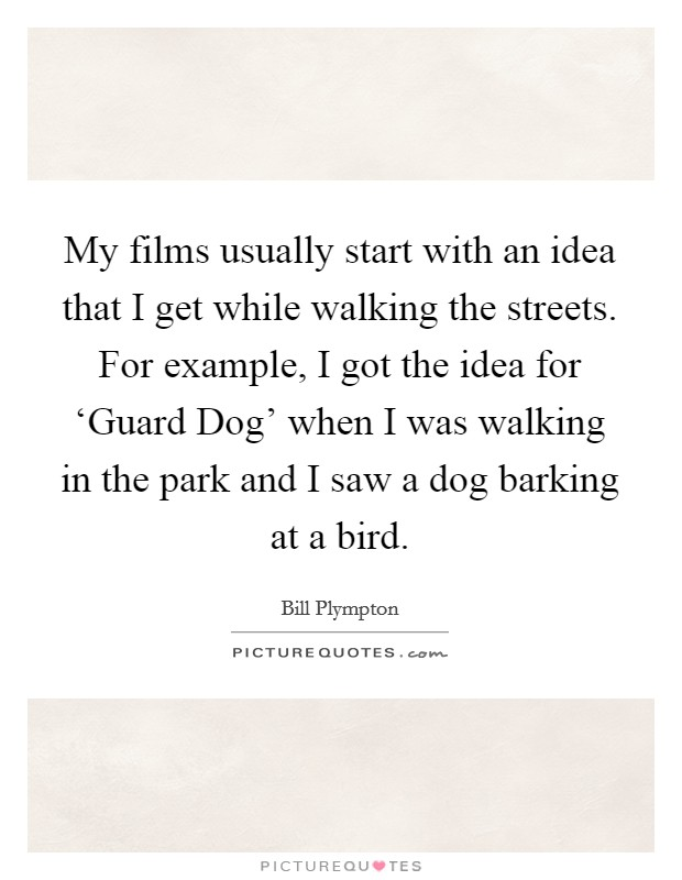 My films usually start with an idea that I get while walking the streets. For example, I got the idea for 'Guard Dog' when I was walking in the park and I saw a dog barking at a bird Picture Quote #1