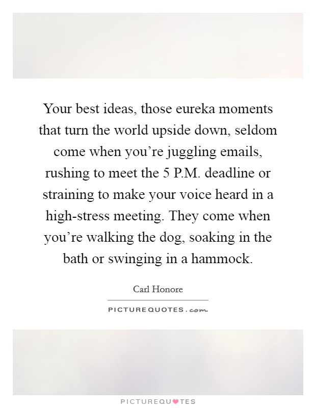 Your best ideas, those eureka moments that turn the world upside down, seldom come when you're juggling emails, rushing to meet the 5 P.M. deadline or straining to make your voice heard in a high-stress meeting. They come when you're walking the dog, soaking in the bath or swinging in a hammock Picture Quote #1