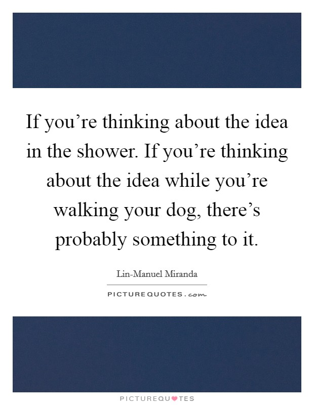 If you're thinking about the idea in the shower. If you're thinking about the idea while you're walking your dog, there's probably something to it Picture Quote #1