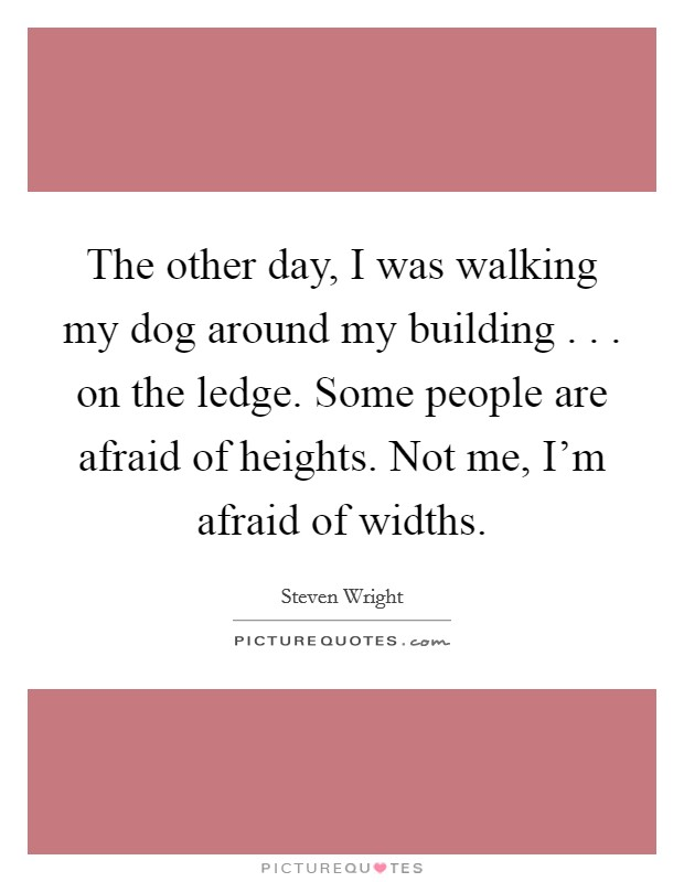 The other day, I was walking my dog around my building . . . on the ledge. Some people are afraid of heights. Not me, I'm afraid of widths Picture Quote #1