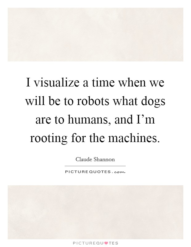 I visualize a time when we will be to robots what dogs are to humans, and I'm rooting for the machines Picture Quote #1