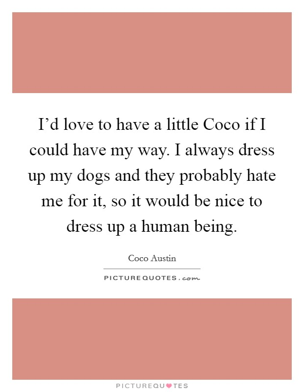 I'd love to have a little Coco if I could have my way. I always dress up my dogs and they probably hate me for it, so it would be nice to dress up a human being Picture Quote #1