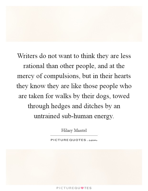 Writers do not want to think they are less rational than other people, and at the mercy of compulsions, but in their hearts they know they are like those people who are taken for walks by their dogs, towed through hedges and ditches by an untrained sub-human energy Picture Quote #1