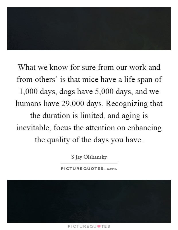 What we know for sure from our work and from others' is that mice have a life span of 1,000 days, dogs have 5,000 days, and we humans have 29,000 days. Recognizing that the duration is limited, and aging is inevitable, focus the attention on enhancing the quality of the days you have Picture Quote #1