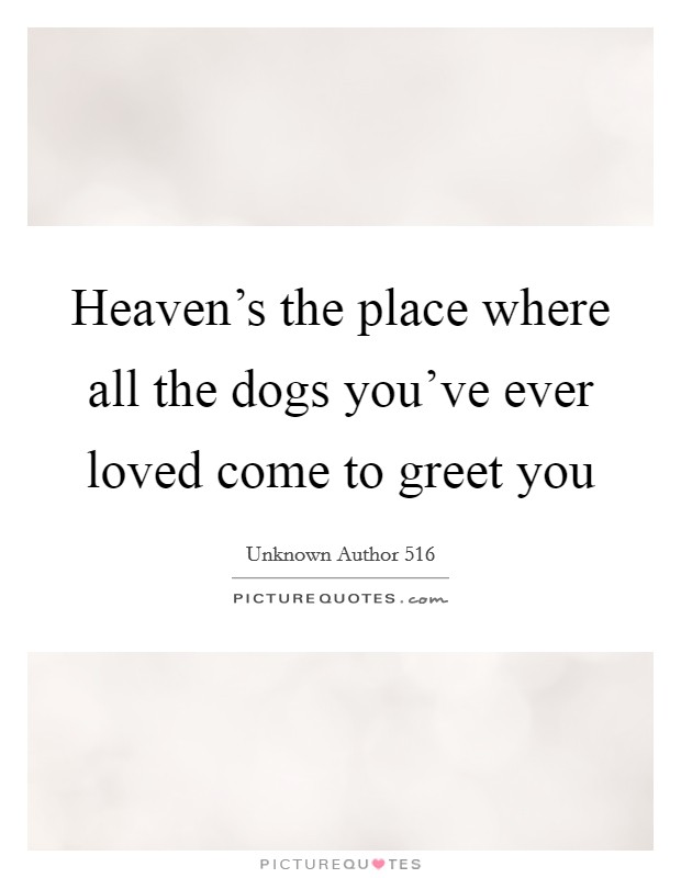 Heaven's the place where all the dogs you've ever loved come to greet you Picture Quote #1