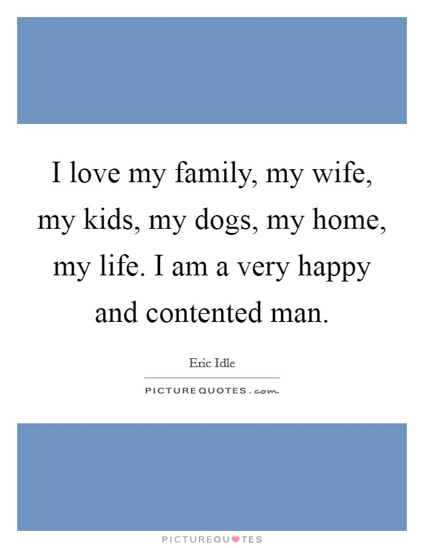 I love my family, my wife, my kids, my dogs, my home, my life. I am a very happy and contented man Picture Quote #1