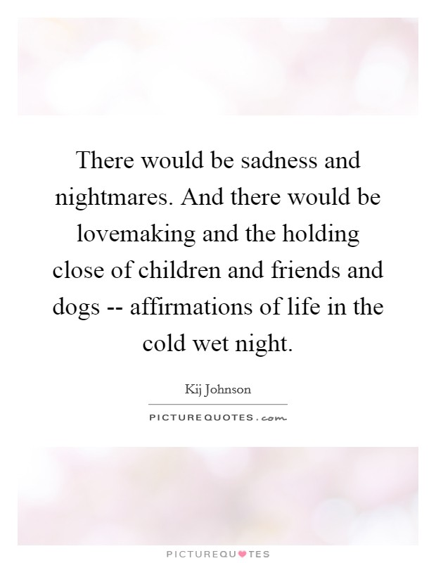 There would be sadness and nightmares. And there would be lovemaking and the holding close of children and friends and dogs -- affirmations of life in the cold wet night Picture Quote #1