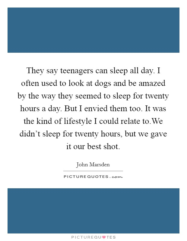 They say teenagers can sleep all day. I often used to look at dogs and be amazed by the way they seemed to sleep for twenty hours a day. But I envied them too. It was the kind of lifestyle I could relate to.We didn't sleep for twenty hours, but we gave it our best shot Picture Quote #1