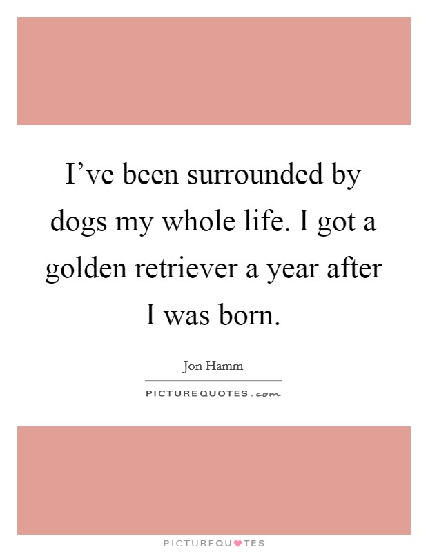 I've been surrounded by dogs my whole life. I got a golden retriever a year after I was born Picture Quote #1
