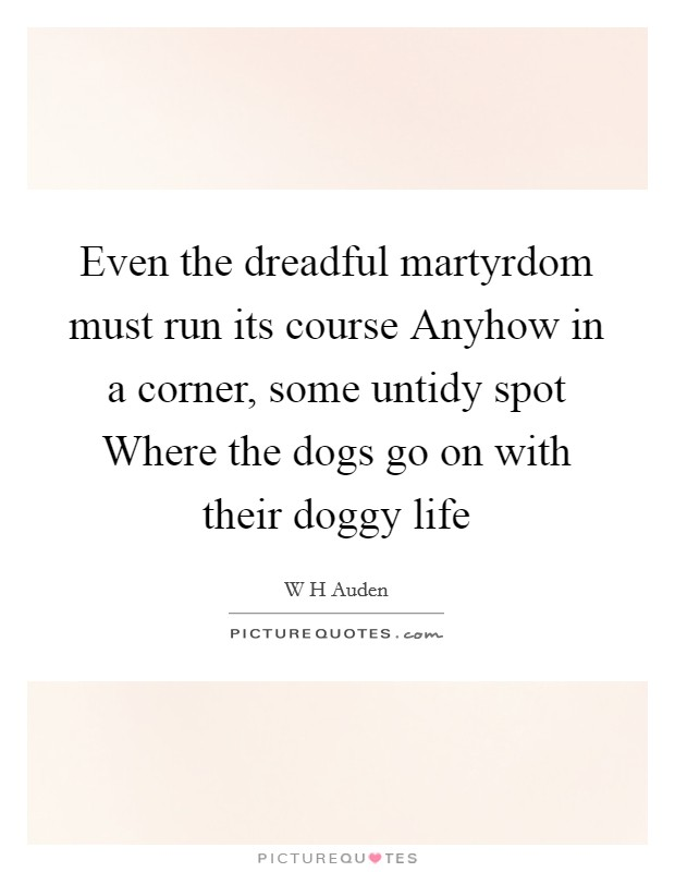 Even the dreadful martyrdom must run its course Anyhow in a corner, some untidy spot Where the dogs go on with their doggy life Picture Quote #1