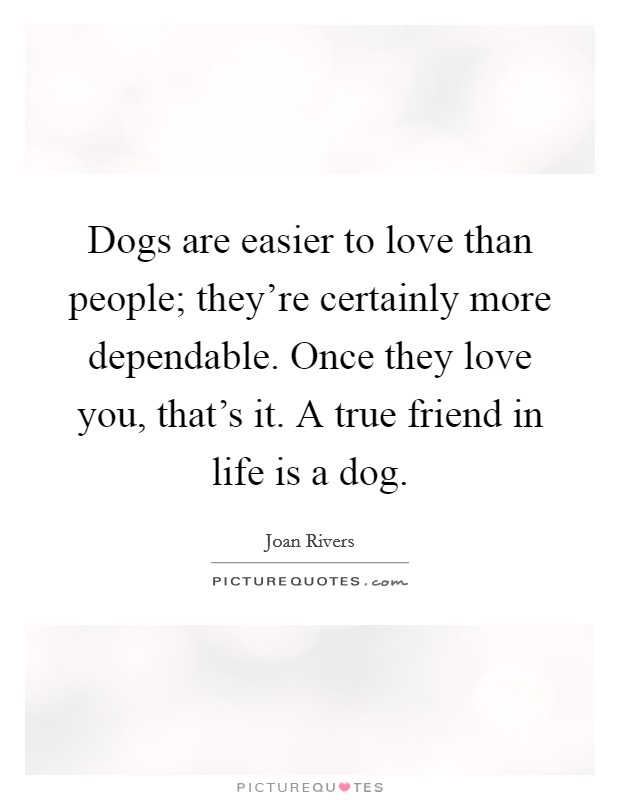 Dogs are easier to love than people; they're certainly more dependable. Once they love you, that's it. A true friend in life is a dog Picture Quote #1