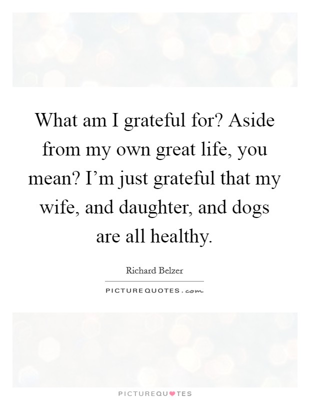 What am I grateful for? Aside from my own great life, you mean? I'm just grateful that my wife, and daughter, and dogs are all healthy Picture Quote #1