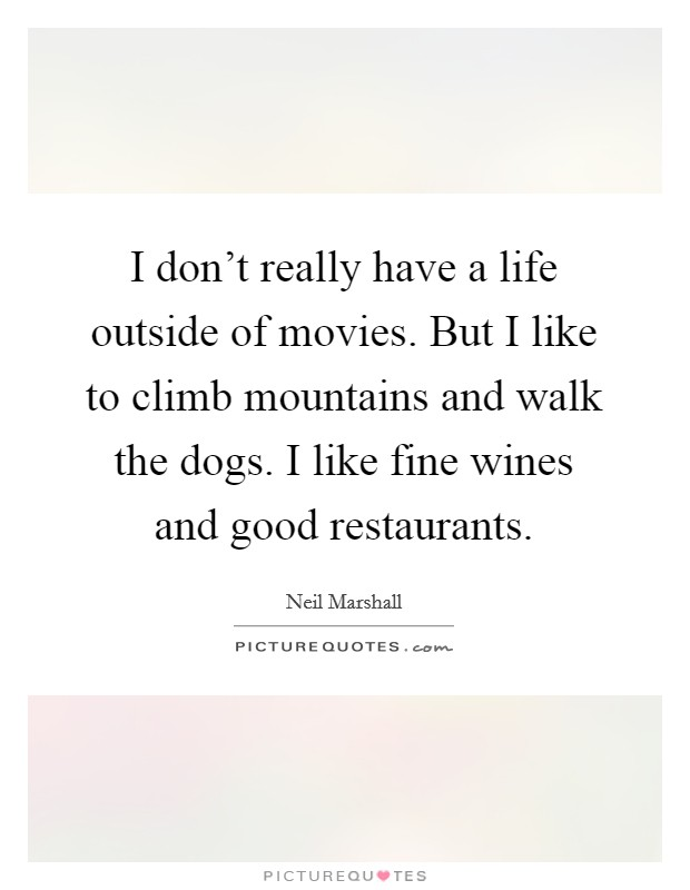 I don't really have a life outside of movies. But I like to climb mountains and walk the dogs. I like fine wines and good restaurants. Picture Quote #1