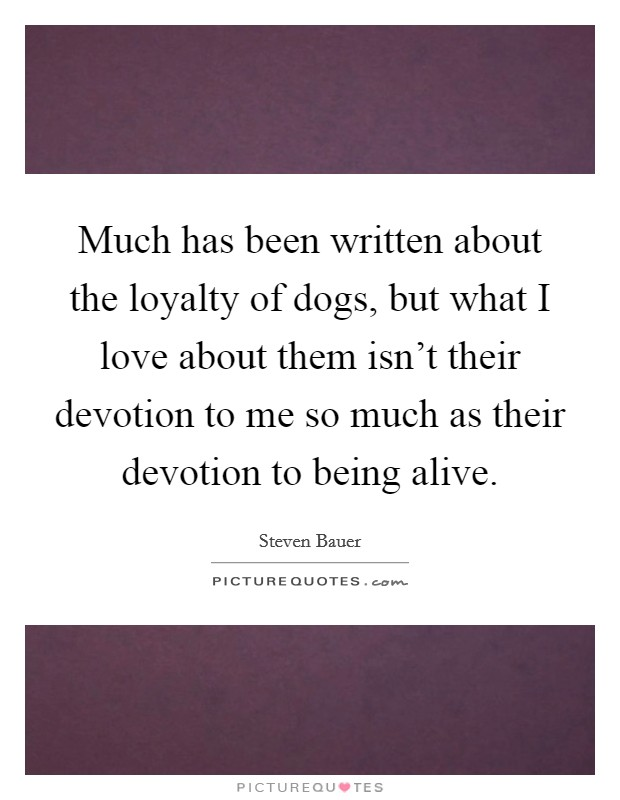 Much has been written about the loyalty of dogs, but what I love about them isn't their devotion to me so much as their devotion to being alive Picture Quote #1