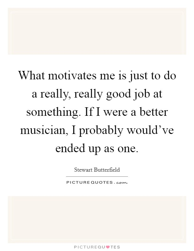 What motivates me is just to do a really, really good job at something. If I were a better musician, I probably would've ended up as one Picture Quote #1