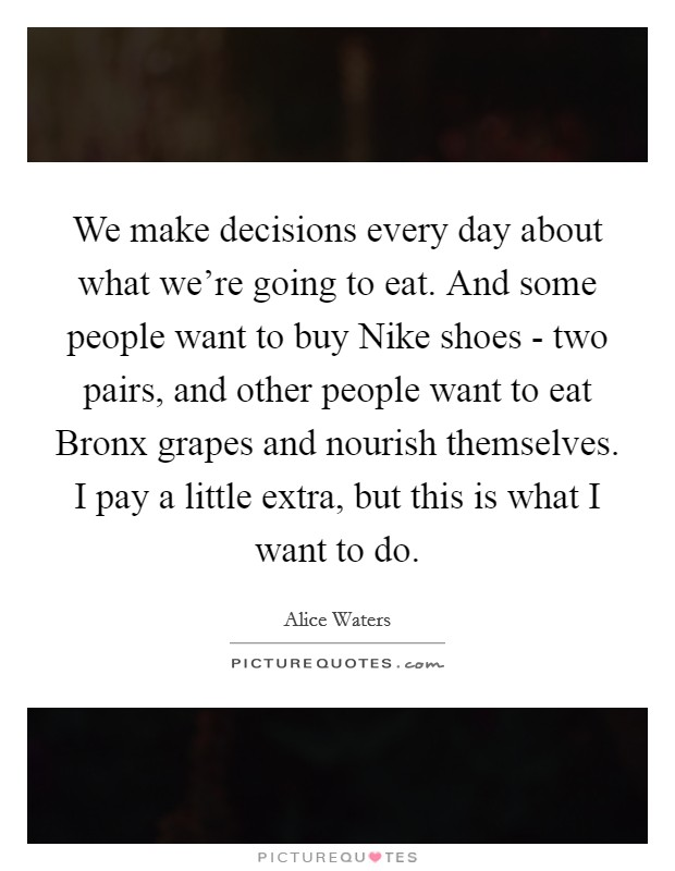 We make decisions every day about what we're going to eat. And some people want to buy Nike shoes - two pairs, and other people want to eat Bronx grapes and nourish themselves. I pay a little extra, but this is what I want to do Picture Quote #1