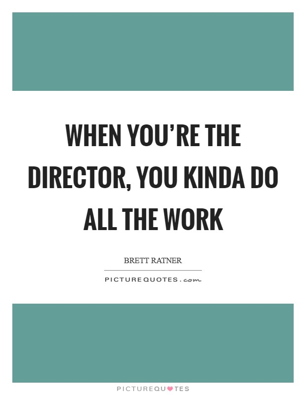 When you're the director, you kinda do all the work Picture Quote #1