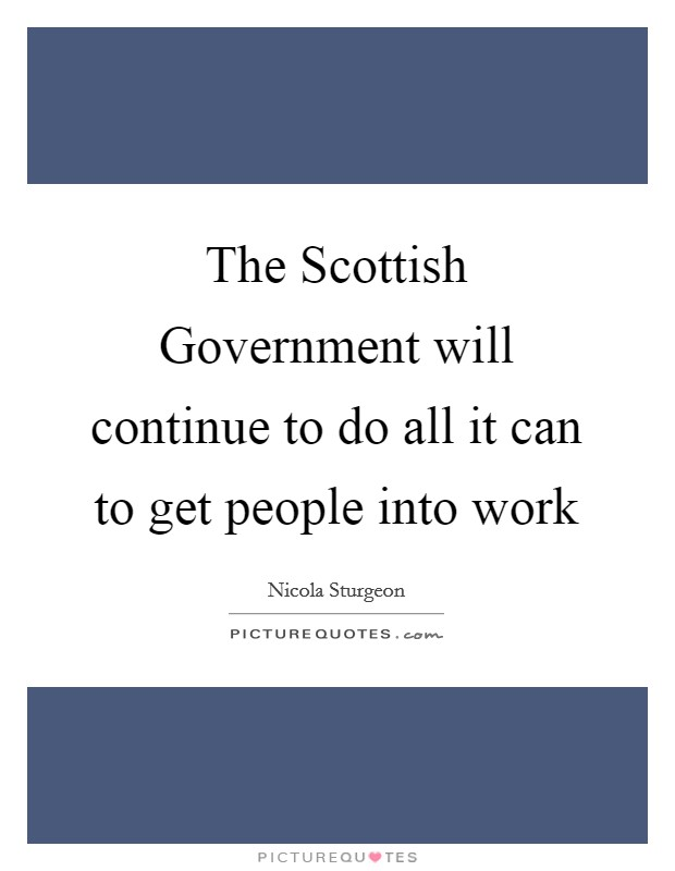 The Scottish Government will continue to do all it can to get people into work Picture Quote #1