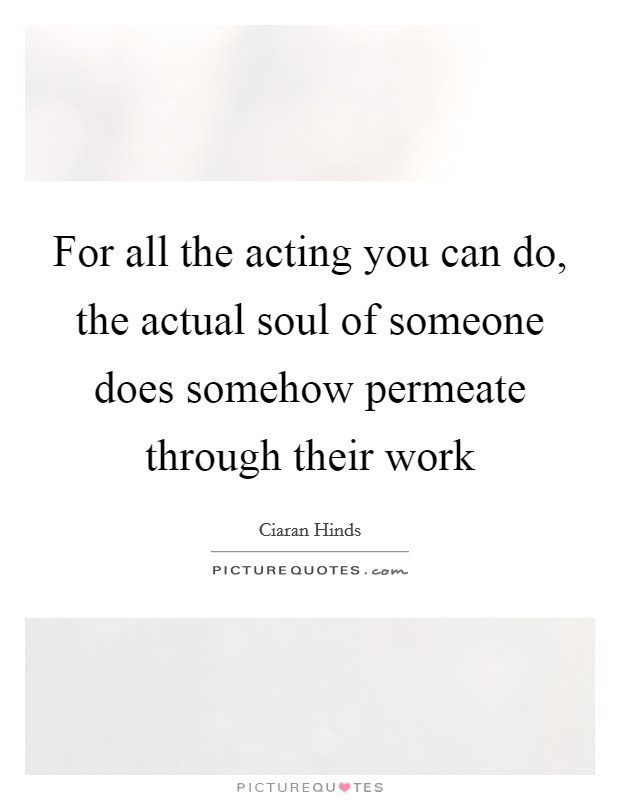 For all the acting you can do, the actual soul of someone does somehow permeate through their work Picture Quote #1