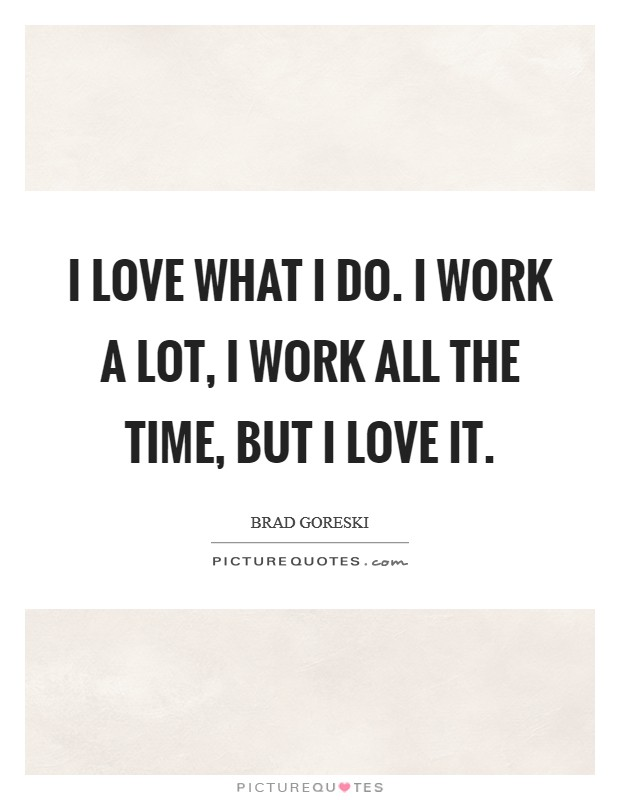 I love what I do. I work a lot, I work all the time, but I love it Picture Quote #1