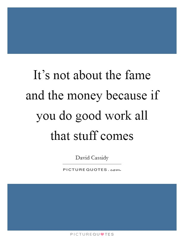 It's not about the fame and the money because if you do good work all that stuff comes Picture Quote #1