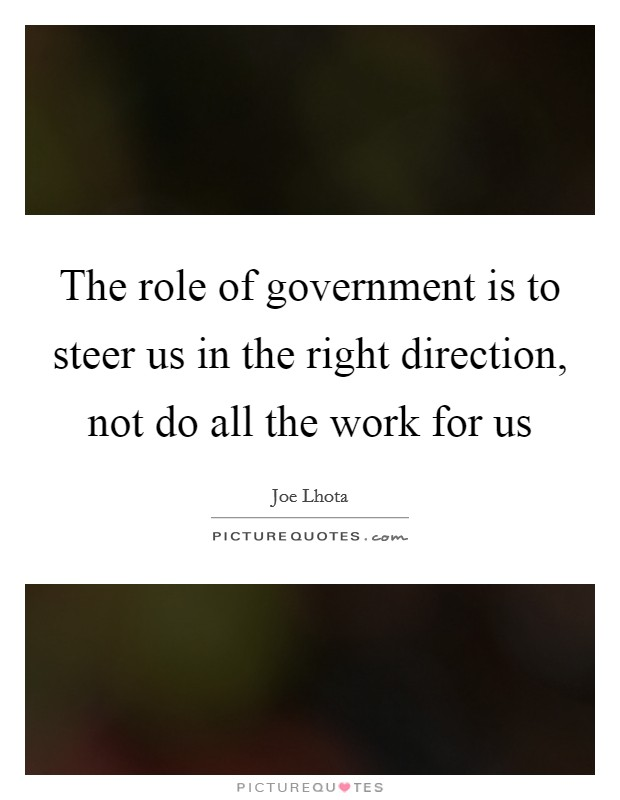 The role of government is to steer us in the right direction, not do all the work for us Picture Quote #1